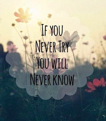 If you never try. You will never know