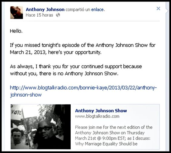 Hello.  If you missed tonight's episode of the Anthony Johnson Show for March 21, 2013, here's your opportunity.  As always, I thank you for your continued support because without you, there is no Anthony Johnson Show.  http://www.blogtalkradio.com/bonnie-kaye/2013/03/22/anthony-johnson-show