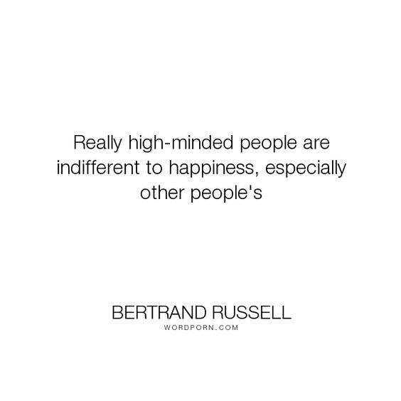 "Bertrand Russell - ""Really high-minded people are indifferent to happiness, especially other people's..."". happiness"