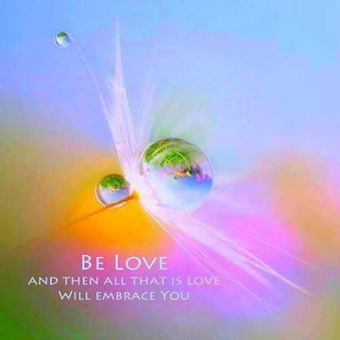 Be love and that is love will embrace you.