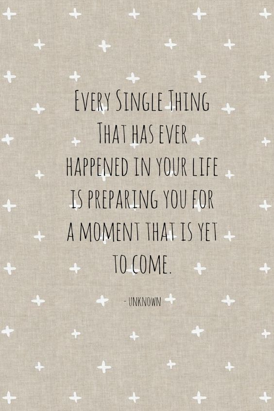 Every single thing that has ever happened in your life is preparing you for a moment that is yet to come.: