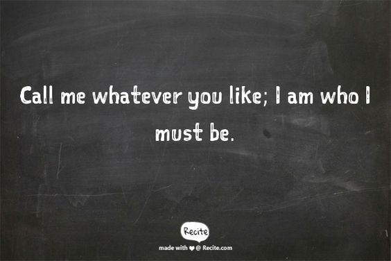 Call me whatever you like;  I am who I must be. —           Friedrich Nietzsche