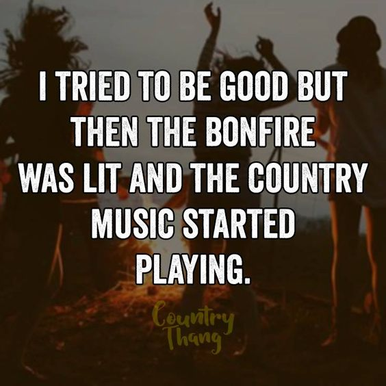Good Country Song Quotes: I Tried To Be Good But Then The Bonfire Was Lit And The