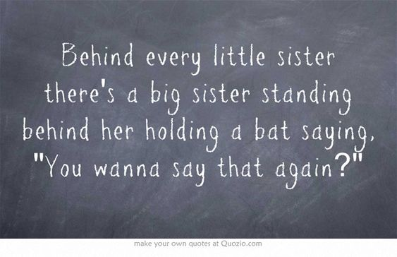 Behind every little sister there's a big sister standing behind her holding a bat saying, You wanna say that again?