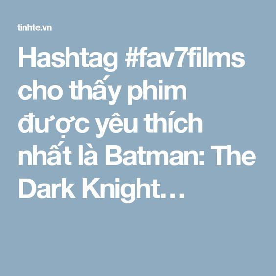 Hashtag #fav7films cho thấy phim được yêu thích nhất là Batman: The Dark Knight…