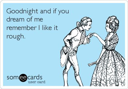 Good night and if you dream of me, remember I like it rough *ehehehe*   eCards
