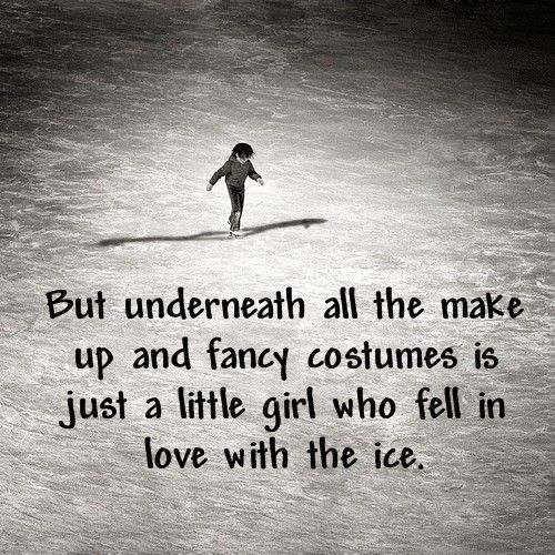 But underneath all the make up and fancy costumes is just a little girl who fell in love with the ice.