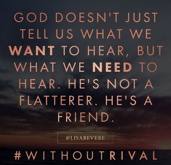 God is a friend and will tell us what we need You have no rival. Let that sink…
