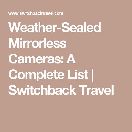 Weather-Sealed Mirrorless Cameras: A Complete List | Switchback Travel