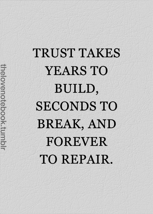 Trust takes years to build, seconds to break, and forever to repair.: