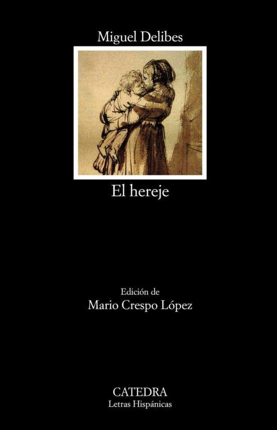 El Hereje Delibes Miguel 1920 2010 Crespo López Mario 1975 Editor Literario 1ª Edición 2019 Madrid Cátedra 20 Miguel Delibes Libros Clásicos Hereje
