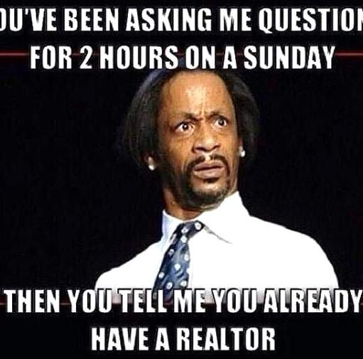Funny Real Estate Meme About Asking Lots Of Questions On A Sunday And Then Telling Me That Youre Already Working With Anoth In 2020 Work Humor Jw Humor Just For Laughs
