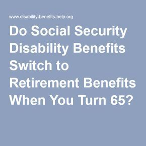 Do Social Security Disability Benefits Switch To Retirement Benefits When You Turn 65 Retirement Benefits Disability Social Security Benefits