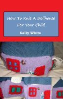 How To Knit A Dollhouse For Your Child, an ebook by Sally White at Smashwords