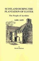 Scotland During the Plantation of Ulster: The People of Ayrshire, 1600-1699