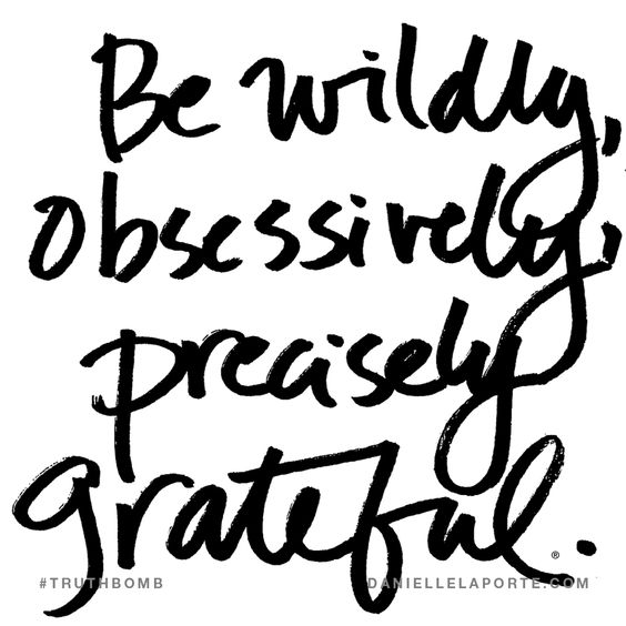 Be wildly, obsessively, precisely grateful. Subscribe: DanielleLaPorte.com #Truthbomb #Words #Quotes 2018 grateful quotes