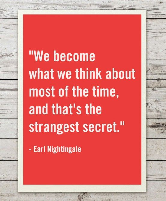 """We become what we think about most of the time, and that's the strangest secret."" Earl Nightingale"