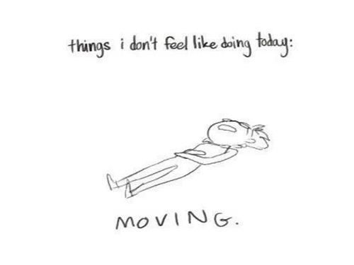 Who ever feels like moving ? Why don't people understand this?