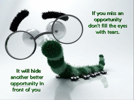 If you miss an opportunity don't fill the eyes wit tears. It will hide another better opportunit in front of you.