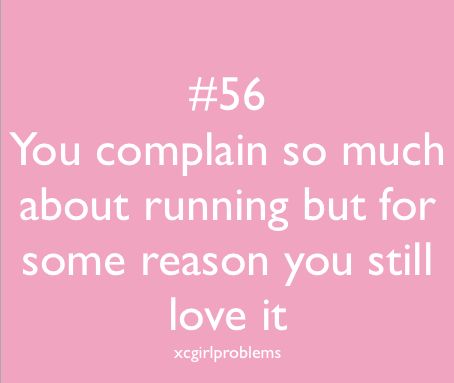 I try to tell myself before a workout that running is my passion and I will enjoy it, but the complaints only stop when I am actually running!