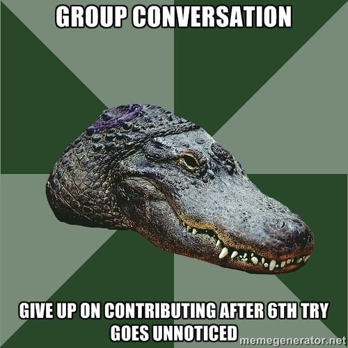 Aspie Alligator - group conversation give up on contributing after 6th try goes unnoticed