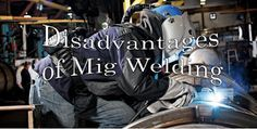 Top 12 Disadvantages of Mig Welding that You Should Know
