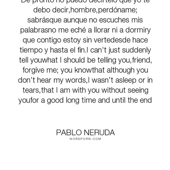 """Pablo Neruda - """"De pronto no puedo decirtelo que yo te debo decir,hombre,perd�name; sabr�sque aunque..."""". poetry"""