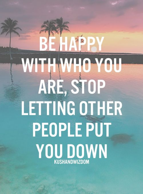 Be happy with who you are, and stop letting other people put you down!
