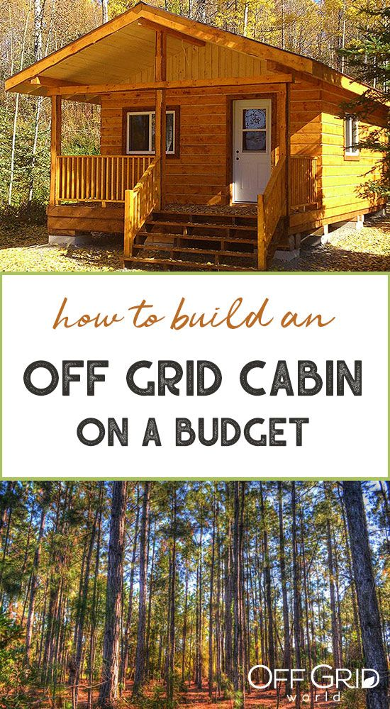 How To Build An Off Grid Cabin On A Budget Building A Small Cabin Building A Tiny House Building A Cabin