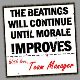 The beatings will continue until morale improves - with love Team Manager