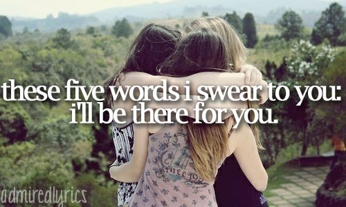 """These five words I swear to you: I'll be there for you."" 