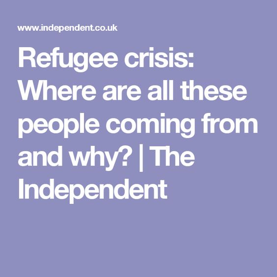 Refugee crisis: Where are all these people coming from and why?   The Independent