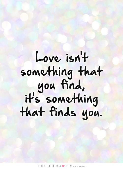 Love Isnu0027t Something That You Find, Itu0027s Something That Finds You. Picture  Quotes. | Love | Pinterest | Wise Words And Relationships Nice Ideas