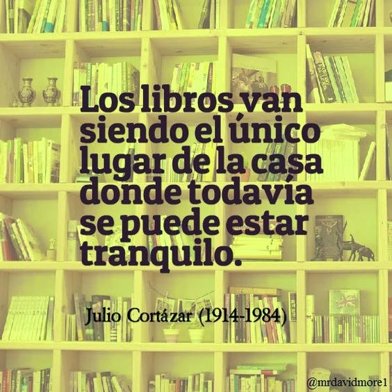 Los libros van siendo el único lugar de la casa donde todavía se puede estar tranquilo. Julio Cortázar (1914-1984). Escritor argentino.