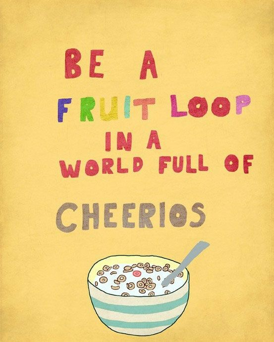 be a fruitloop in a world of cheerios - Google Search: