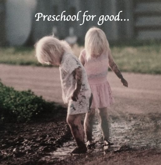 Preschool for good…for a good future, good teachers, good parents, long commutes to work for an unpredictable day, good ideas, good help, incident reports and hard phone calls home, good name…