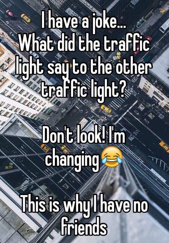 I have a joke... What did the traffic light say to the other traffic light? Don't look! I'm changing <--- YAAY!