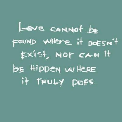 Love cannot be found where it doesn't exist, nor can it be hidden where it truly does.