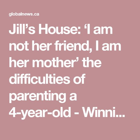 Jill's House: 'I am not her friend, I am her mother' the difficulties of parenting a 4-year-old - Winnipeg | Globalnews.ca