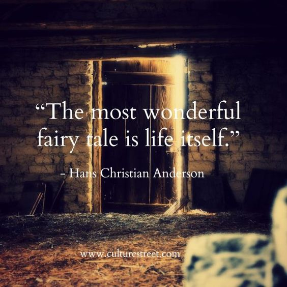 """The most wonderful fairy tale is life itself."" - Hans Christian Andersen:"