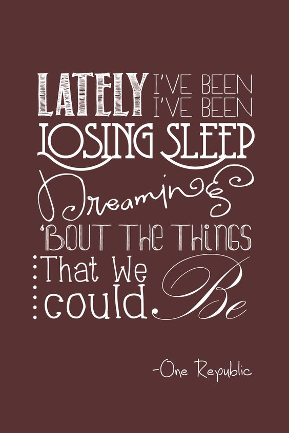 lately i've been losing sleep, dreaming about the things that we could be. - one republic, counting stars