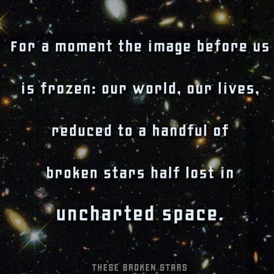 """Quotation from These Broken Stars by Amie Kaufman and Meagan Spooner: """"For a moment the image before us is frozen: our world, our lives, reduced to a handful of broken stars half lost in uncharted space."""":"""