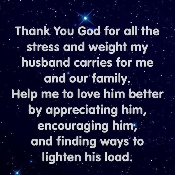 Thank You God for all the stress and weight my husband carries for me and our family.  Help me to love him better by appreciating him, encouraging him, and finding ways to  lighten his load.