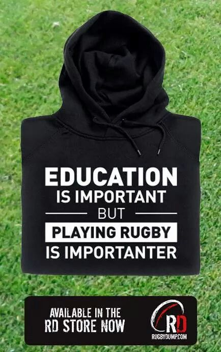 Education is important but playing rugby is importaner.