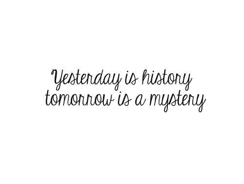 yesterday is history tomorrow is a mystery quotes pinterest a tattoo history and. Black Bedroom Furniture Sets. Home Design Ideas