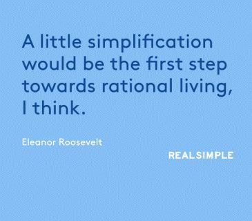 """""""A little simplification would be the first step towards rational living, I think."""" -- Eleanor Roosevelt"""