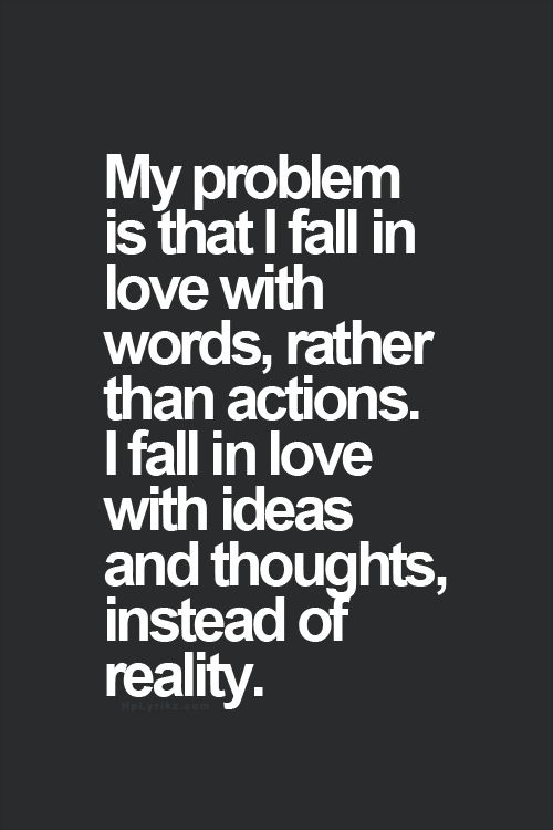 My problem is that I fall in love with words, rather than actions. I fall in love with ideas and thoughts, instead of reality.: