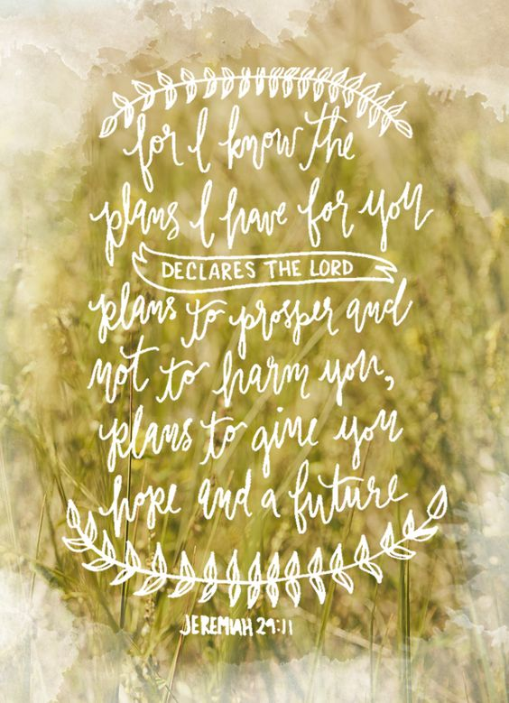 For I know the plans I have for you Declares the Lord  Plans to prosper and not to harm you, plans to give you hope and a future. Jeremiah 29:11