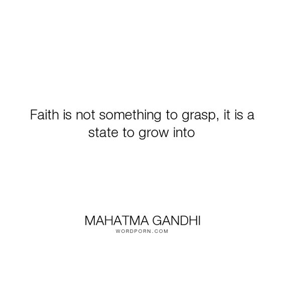"Mahatma Gandhi - ""Faith is not something to grasp, it is a state to grow into"". faith"