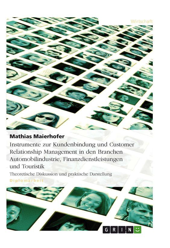 Instrumente zur Kundenbindung und Customer Relationship Management in den Branchen Automobilindustrie,  Finanzdienstleistungen und Touristik GRIN: http://grin.to/ntS2B Amazon: http://grin.to/aldlz